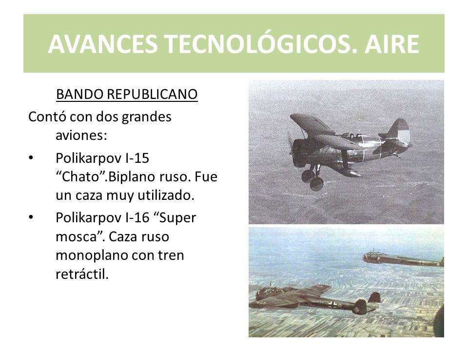 AVANCES TECNOLÓGICOS. AIRE BANDO REPUBLICANO Contó con dos grandes aviones: Polikarpov I-15 Chato.Biplano ruso. Fue un caza muy utilizado. Polikarpov