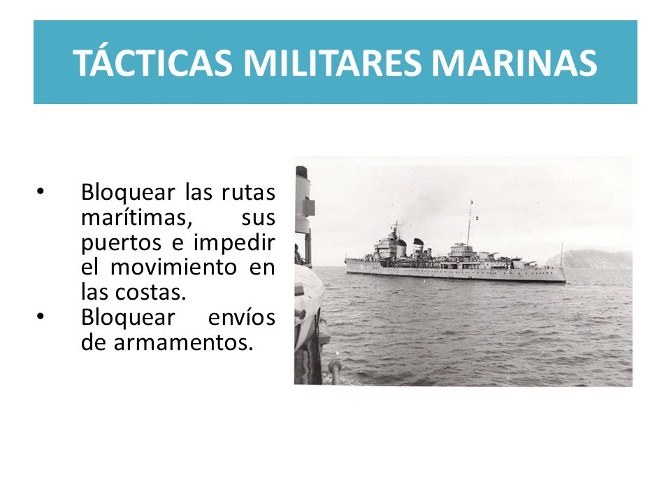 TÁCTICAS MILITARES MARINAS Bloquear las rutas marítimas, sus puertos e impedir el movimiento en las costas. Bloquear envíos de armamentos.