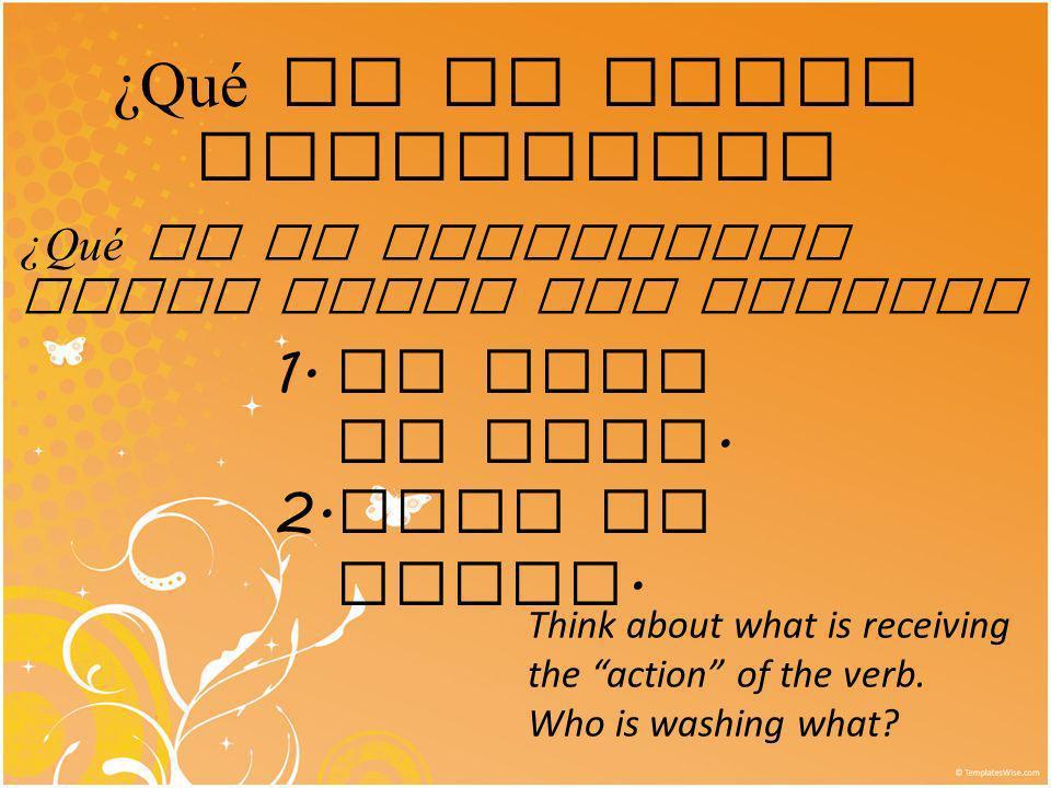 ¿Qué es un verbo reflexivo? ¿Qué es la diferencia entre estas dos frases? 1. Me lavo la cara. 2. Lavo el coche. Think about what is receiving the acti