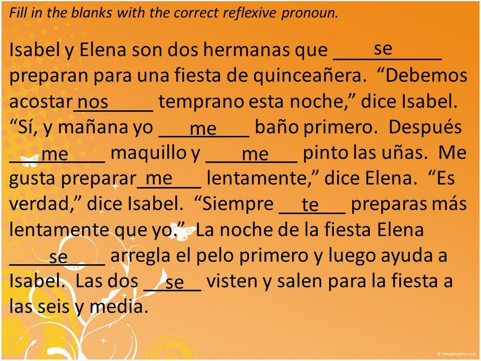 Fill in the blanks with the correct reflexive pronoun. Isabel y Elena son dos hermanas que preparan para una fiesta de quinceañera. Debemos acostar te