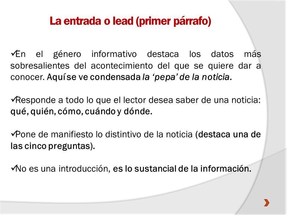 La entrada o lead (primer párrafo) En el género informativo destaca los datos más sobresalientes del acontecimiento del que se quiere dar a conocer. A