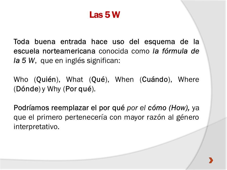 Las 5 W Toda buena entrada hace uso del esquema de la escuela norteamericana conocida como la fórmula de la 5 W, que en inglés significan: Who (Quién)