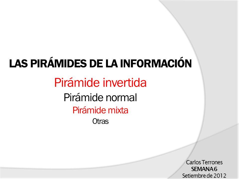 LAS PIRÁMIDES DE LA INFORMACIÓN Pirámide invertida Pirámide normal Pirámide mixta Otras Carlos Terrones SEMANA 6 Setiembre de 2012