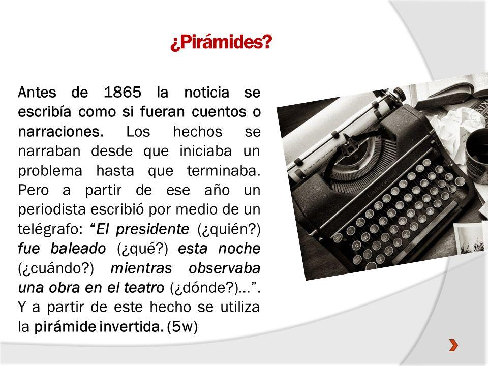 ¿Pirámides? Antes de 1865 la noticia se escribía como si fueran cuentos o narraciones. Los hechos se narraban desde que iniciaba un problema hasta que