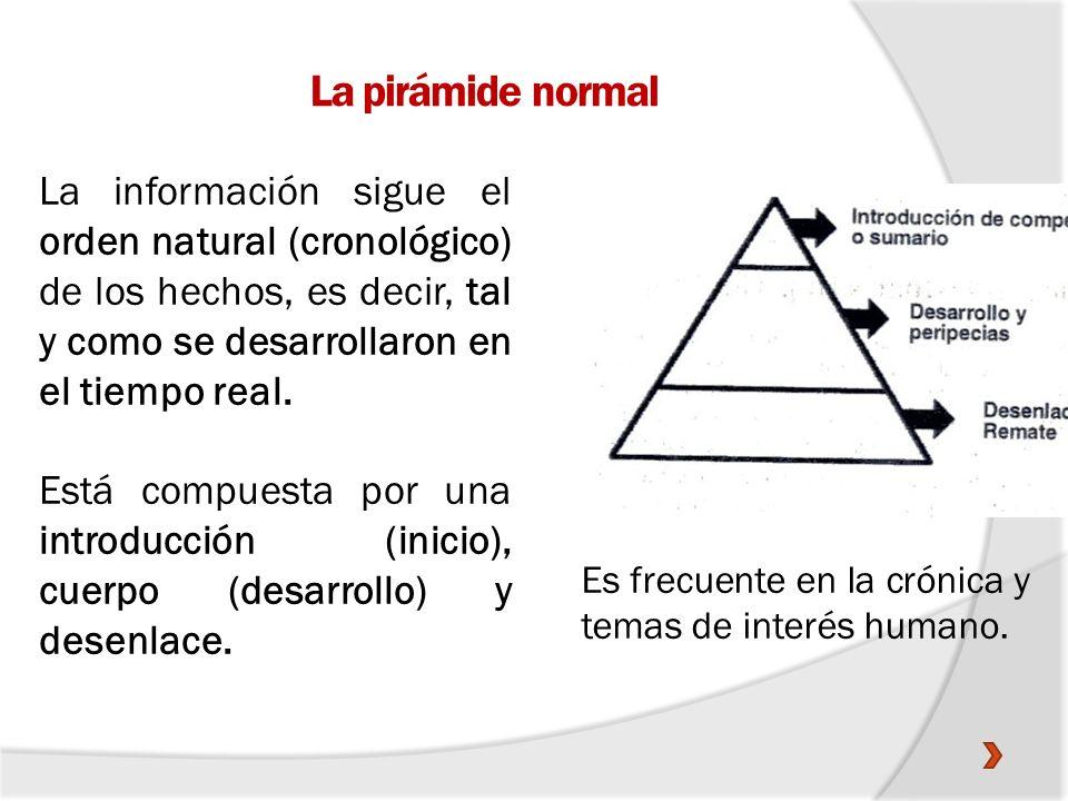 La pirámide normal La información sigue el orden natural (cronológico) de los hechos, es decir, tal y como se desarrollaron en el tiempo real. Está co