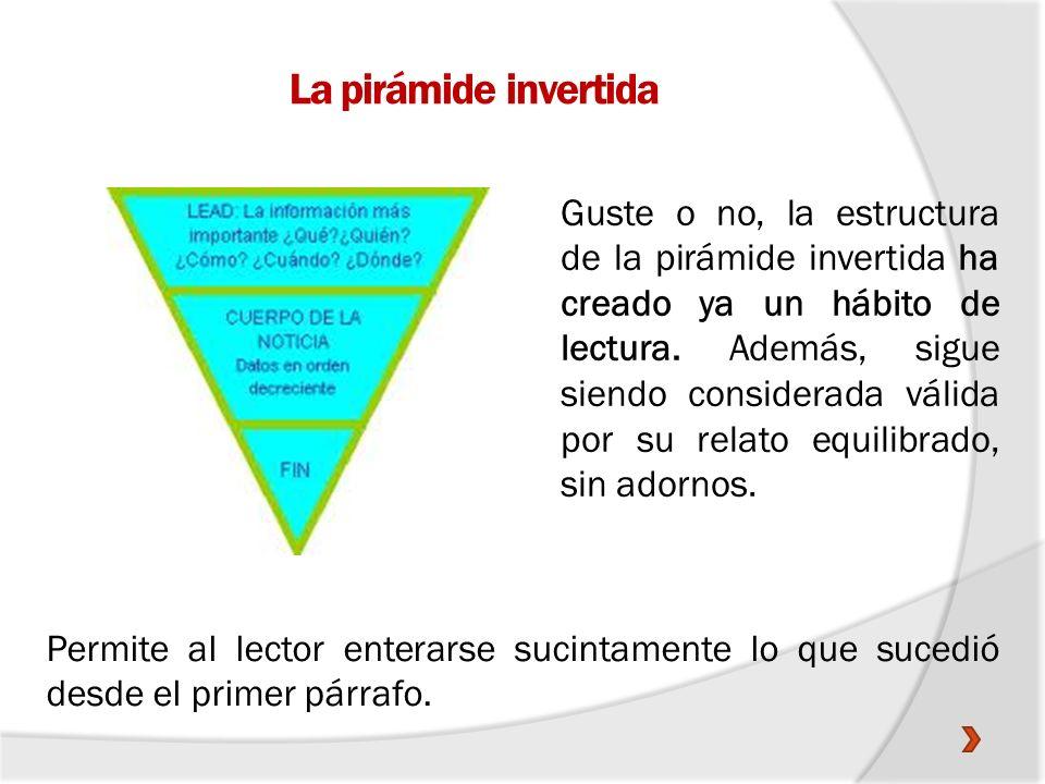 La pirámide invertida A diferencia de la pirámide normal, la visión del periodista no se centra en el orden del acontecer, sino en una jerarquización de los elementos que componen la noticia.
