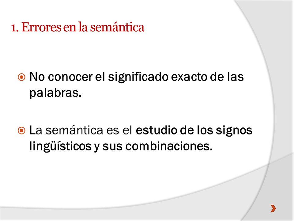 1. Errores en la semántica No conocer el significado exacto de las palabras. La semántica es el estudio de los signos lingüísticos y sus combinaciones
