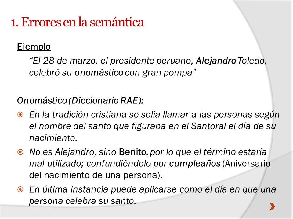 1. Errores en la semántica Ejemplo El 28 de marzo, el presidente peruano, Alejandro Toledo, celebró su onomástico con gran pompa Onomástico (Diccionar
