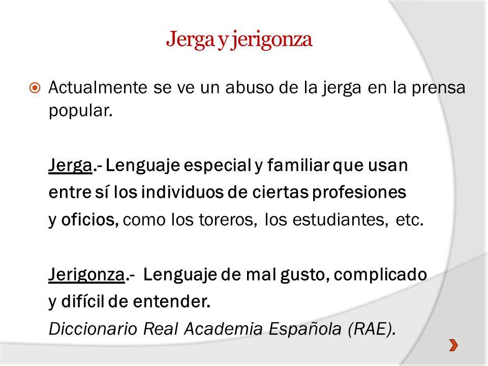 Jerga y jerigonza Actualmente se ve un abuso de la jerga en la prensa popular. Jerga.- Lenguaje especial y familiar que usan entre sí los individuos d