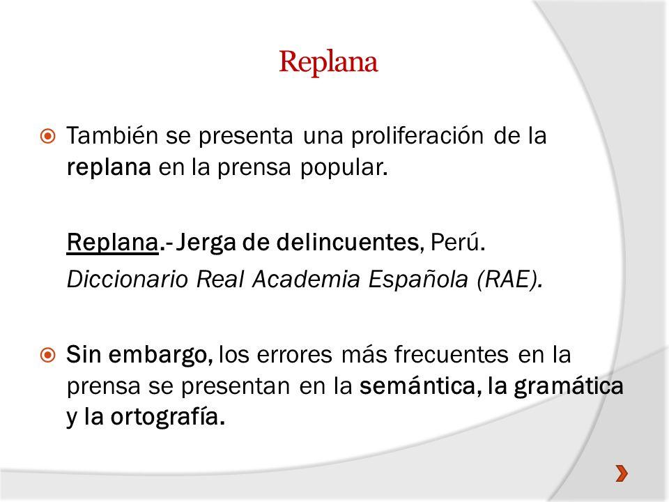 Replana También se presenta una proliferación de la replana en la prensa popular. Replana.- Jerga de delincuentes, Perú. Diccionario Real Academia Esp