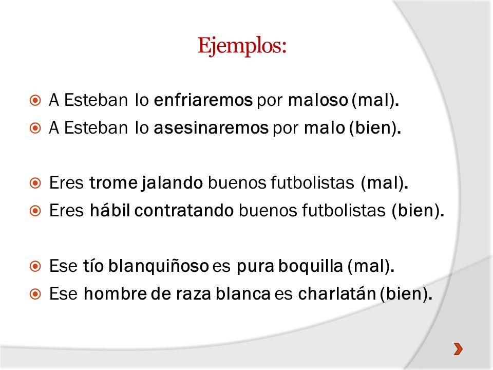 Ejemplos: A Esteban lo enfriaremos por maloso (mal). A Esteban lo asesinaremos por malo (bien). Eres trome jalando buenos futbolistas (mal). Eres hábi