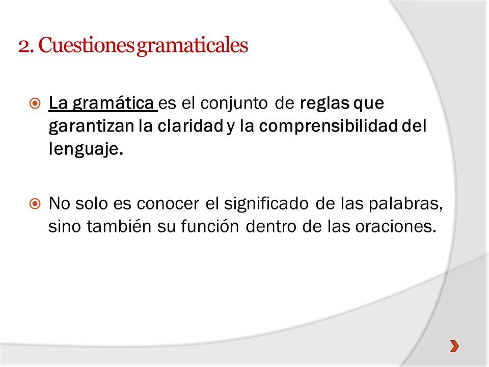 2. Cuestiones gramaticales La gramática es el conjunto de reglas que garantizan la claridad y la comprensibilidad del lenguaje. No solo es conocer el