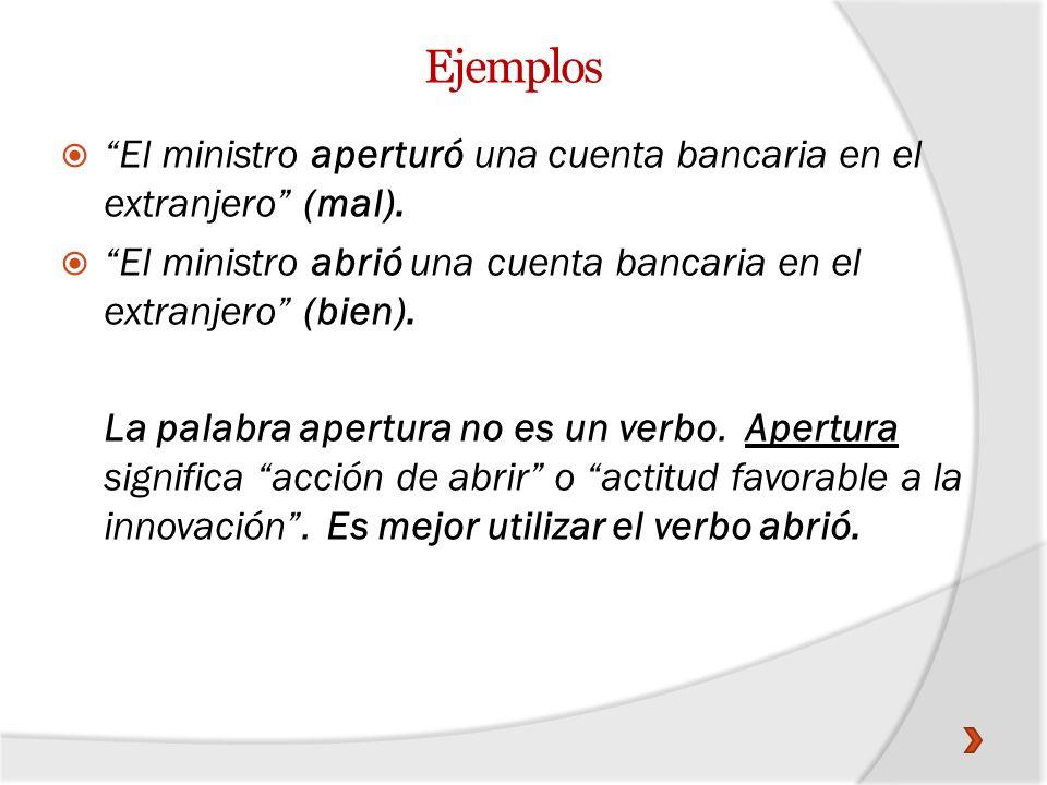 Ejemplos El ministro aperturó una cuenta bancaria en el extranjero (mal). El ministro abrió una cuenta bancaria en el extranjero (bien). La palabra ap