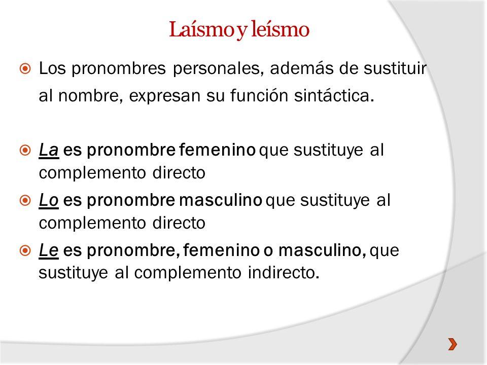 Laísmo y leísmo Los pronombres personales, además de sustituir al nombre, expresan su función sintáctica. La es pronombre femenino que sustituye al co