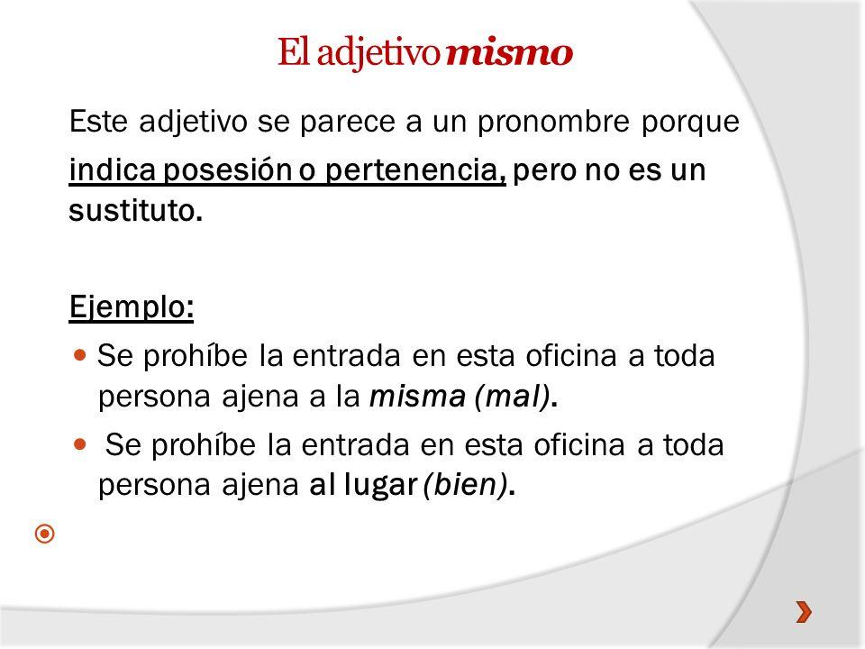 Este adjetivo se parece a un pronombre porque indica posesión o pertenencia, pero no es un sustituto. Ejemplo: Se prohíbe la entrada en esta oficina a