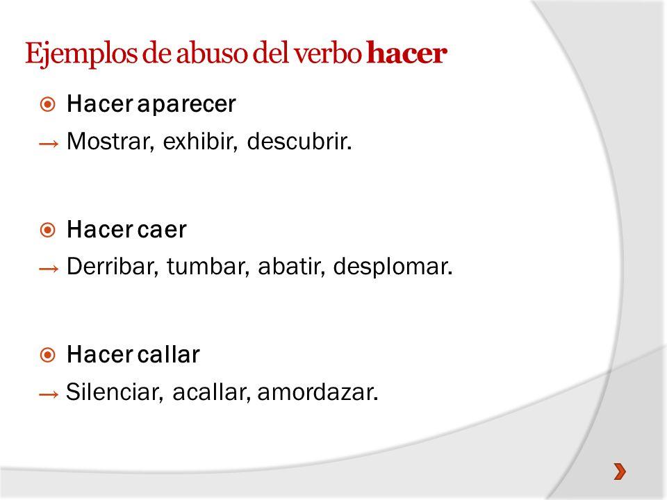 Ejemplos de abuso del verbo hacer Hacer aparecer Mostrar, exhibir, descubrir. Hacer caer Derribar, tumbar, abatir, desplomar. Hacer callar Silenciar,
