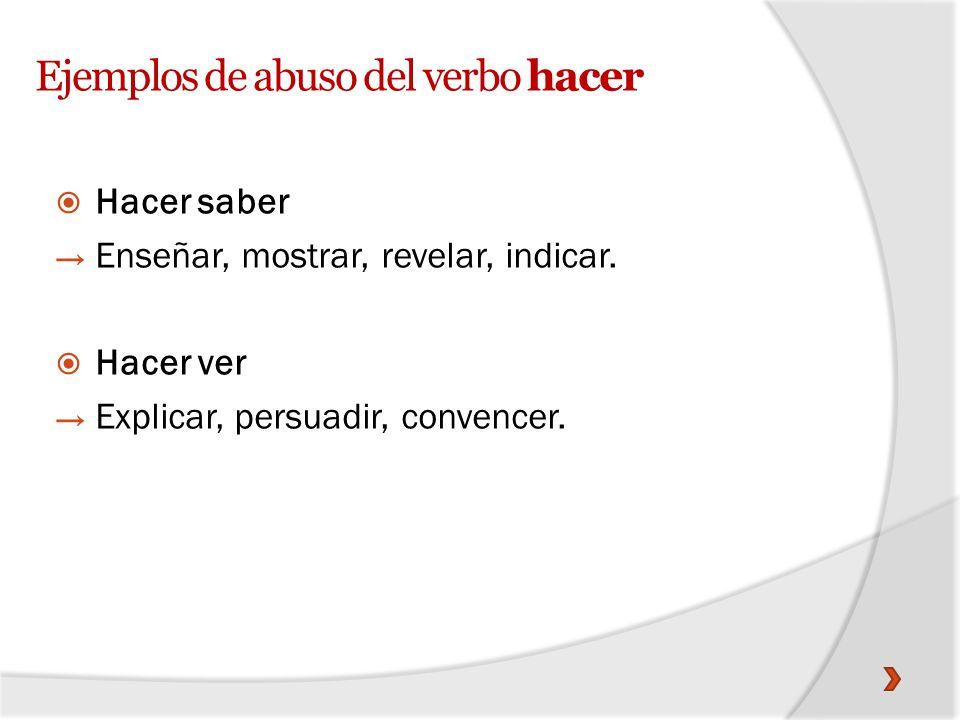 Ejemplos de abuso del verbo hacer Hacer saber Enseñar, mostrar, revelar, indicar. Hacer ver Explicar, persuadir, convencer.