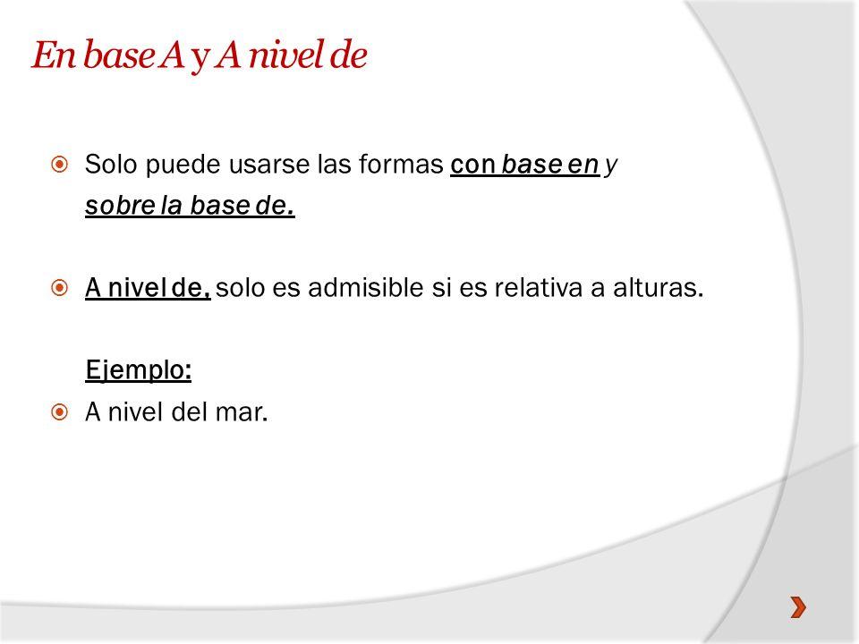 En base A y A nivel de Solo puede usarse las formas con base en y sobre la base de. A nivel de, solo es admisible si es relativa a alturas. Ejemplo: A