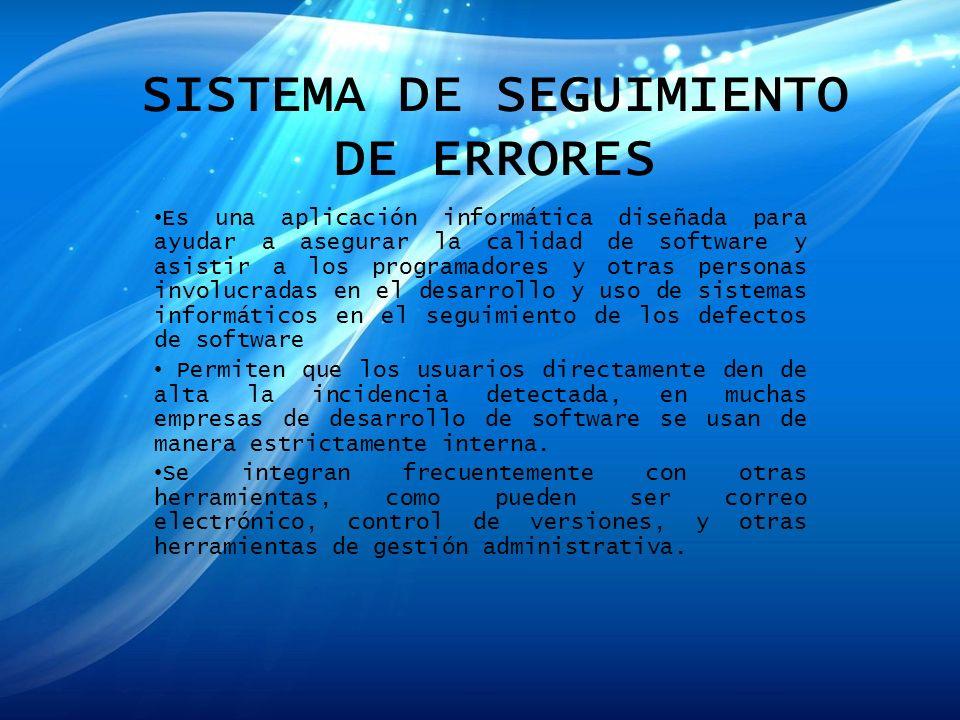 SISTEMA DE SEGUIMIENTO DE ERRORES Es una aplicación informática diseñada para ayudar a asegurar la calidad de software y asistir a los programadores y