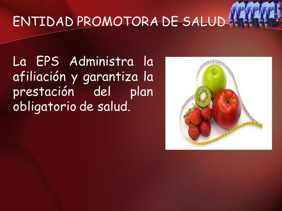 ENTIDAD PROMOTORA DE SALUD La EPS Administra la afiliación y garantiza la prestación del plan obligatorio de salud.