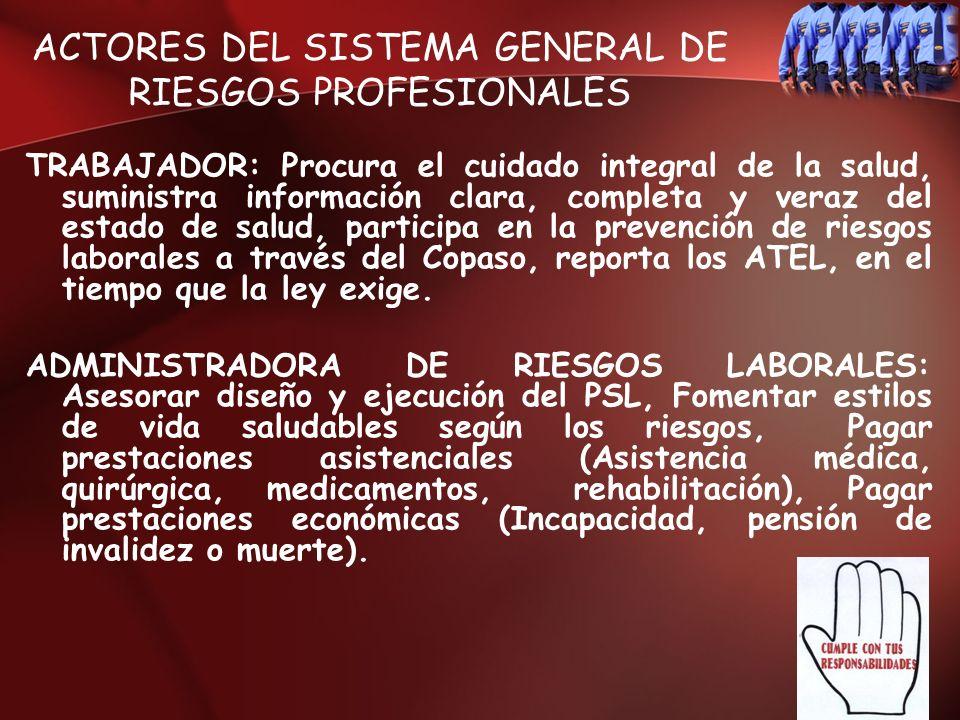ACTORES DEL SISTEMA GENERAL DE RIESGOS PROFESIONALES TRABAJADOR: Procura el cuidado integral de la salud, suministra información clara, completa y ver