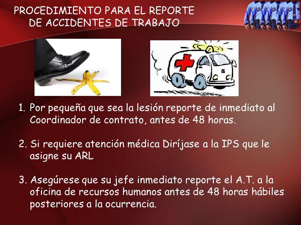 PROCEDIMIENTO PARA EL REPORTE DE ACCIDENTES DE TRABAJO 1.Por pequeña que sea la lesión reporte de inmediato al Coordinador de contrato, antes de 48 ho