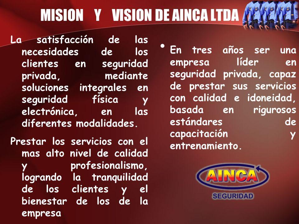 MISION Y VISION DE AINCA LTDA La satisfacción de las necesidades de los clientes en seguridad privada, mediante soluciones integrales en seguridad fís