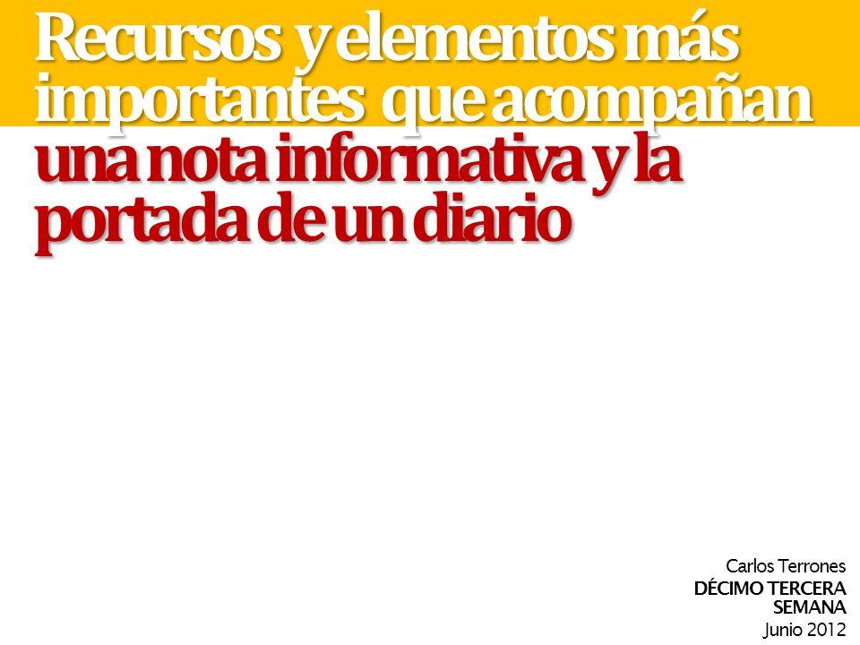 Recursos y elementos más importantes que acompañan una nota informativa y la portada de un diario Carlos Terrones DÉCIMO TERCERA SEMANA Junio 2012
