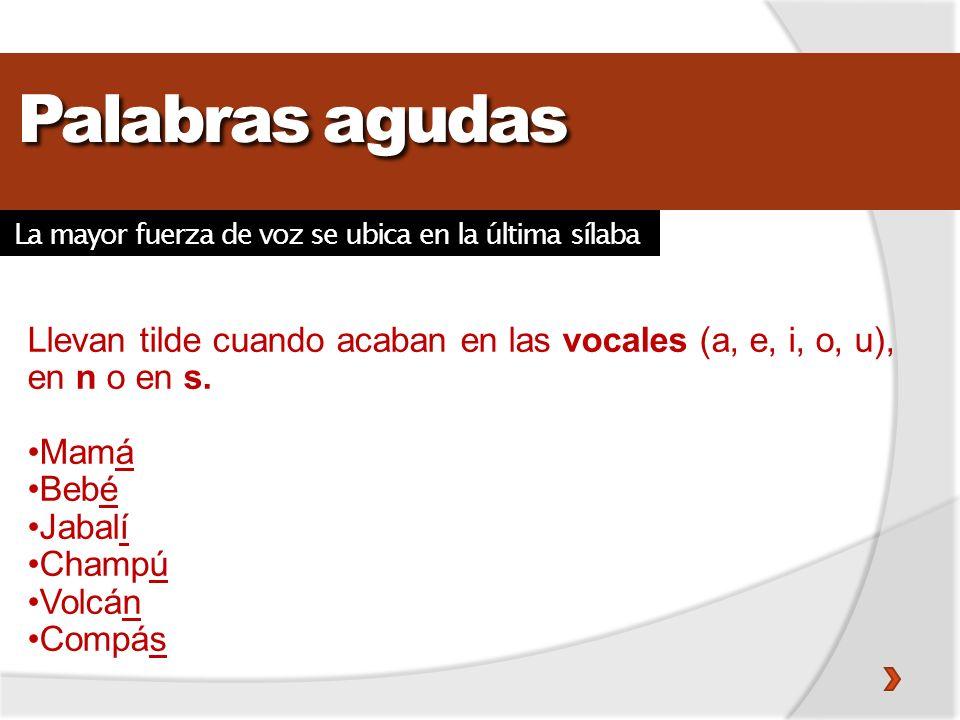 Palabras agudas Llevan tilde cuando acaban en las vocales (a, e, i, o, u), en n o en s. Mamá Bebé Jabalí Champú Volcán Compás La mayor fuerza de voz s