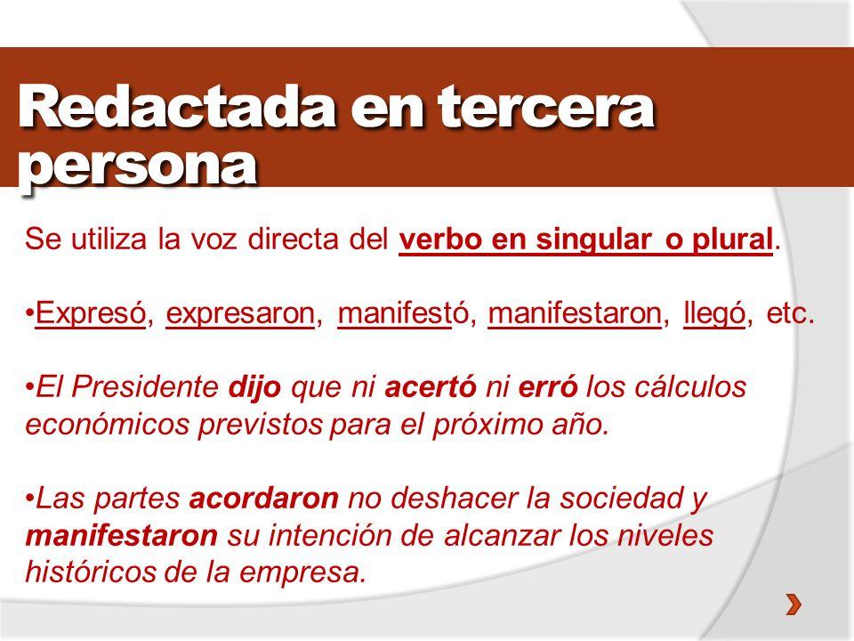 Redactada en tercera persona Se utiliza la voz directa del verbo en singular o plural. Expresó, expresaron, manifestó, manifestaron, llegó, etc. El Pr
