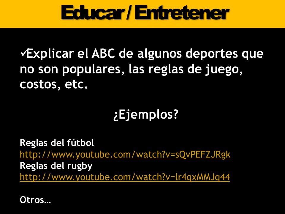 Educar / Entretener Explicar el ABC de algunos deportes que no son populares, las reglas de juego, costos, etc. ¿Ejemplos? Reglas del fútbol http://ww