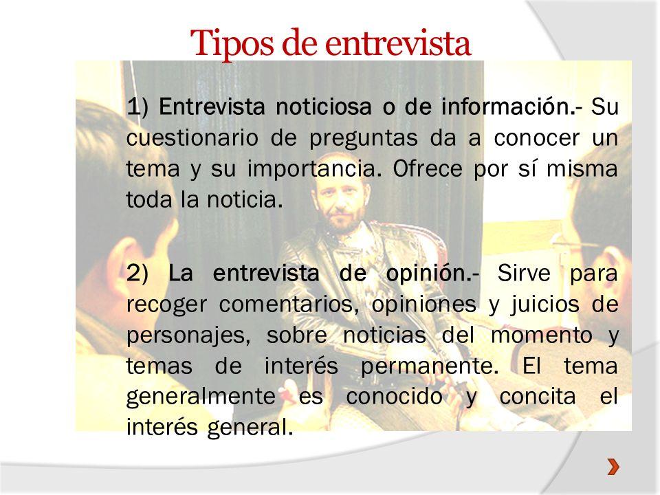 Tipos de entrevista 1) Entrevista noticiosa o de información.- Su cuestionario de preguntas da a conocer un tema y su importancia. Ofrece por sí misma