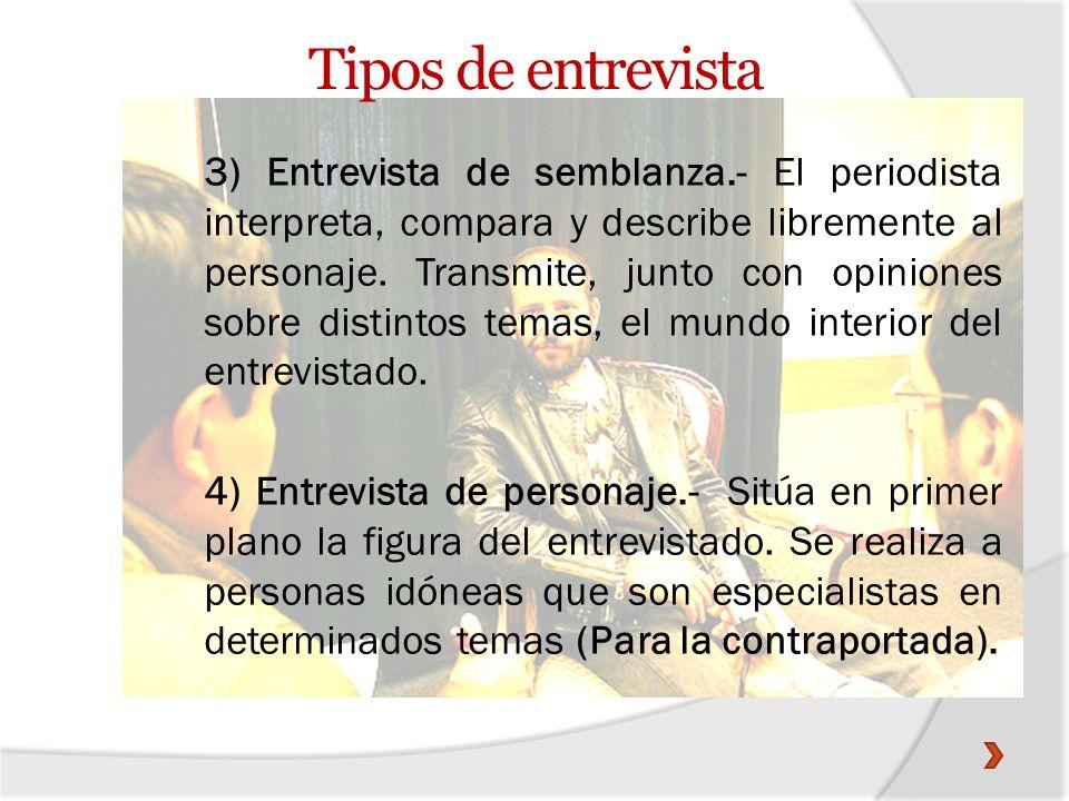 Tipos de entrevista 3) Entrevista de semblanza.- El periodista interpreta, compara y describe libremente al personaje. Transmite, junto con opiniones