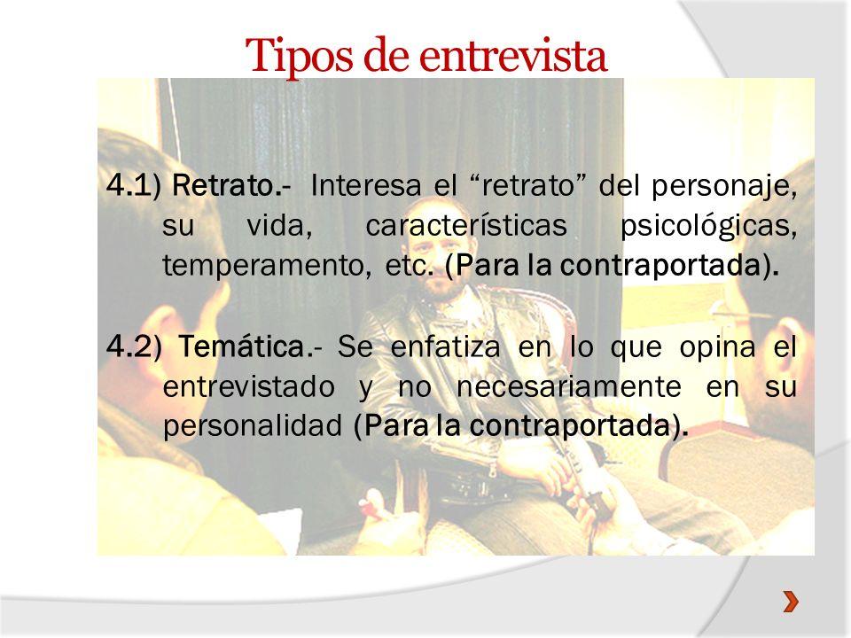 Tipos de entrevista 4.1) Retrato.- Interesa el retrato del personaje, su vida, características psicológicas, temperamento, etc. (Para la contraportada