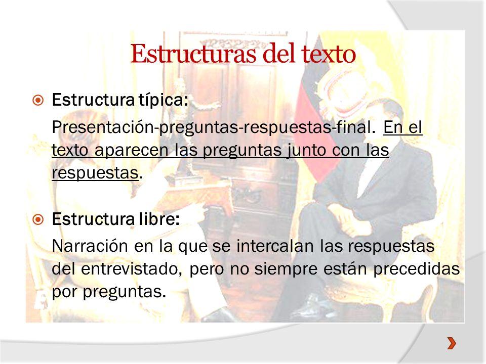 Estructura típica: Presentación-preguntas-respuestas-final. En el texto aparecen las preguntas junto con las respuestas. Estructura libre: Narración e