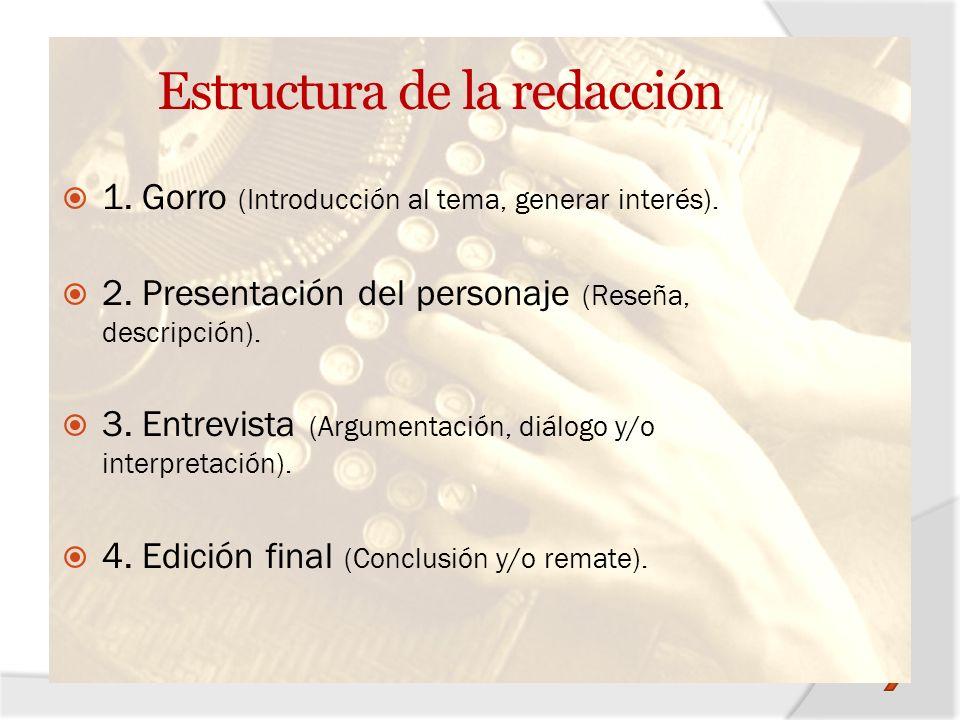 Estructura de la redacción 1. Gorro (Introducción al tema, generar interés). 2. Presentación del personaje (Reseña, descripción). 3. Entrevista (Argum