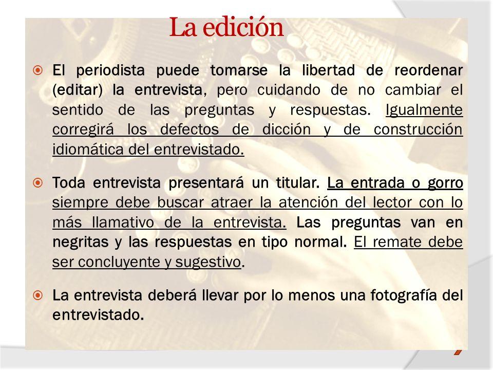 La edición El periodista puede tomarse la libertad de reordenar (editar) la entrevista, pero cuidando de no cambiar el sentido de las preguntas y resp