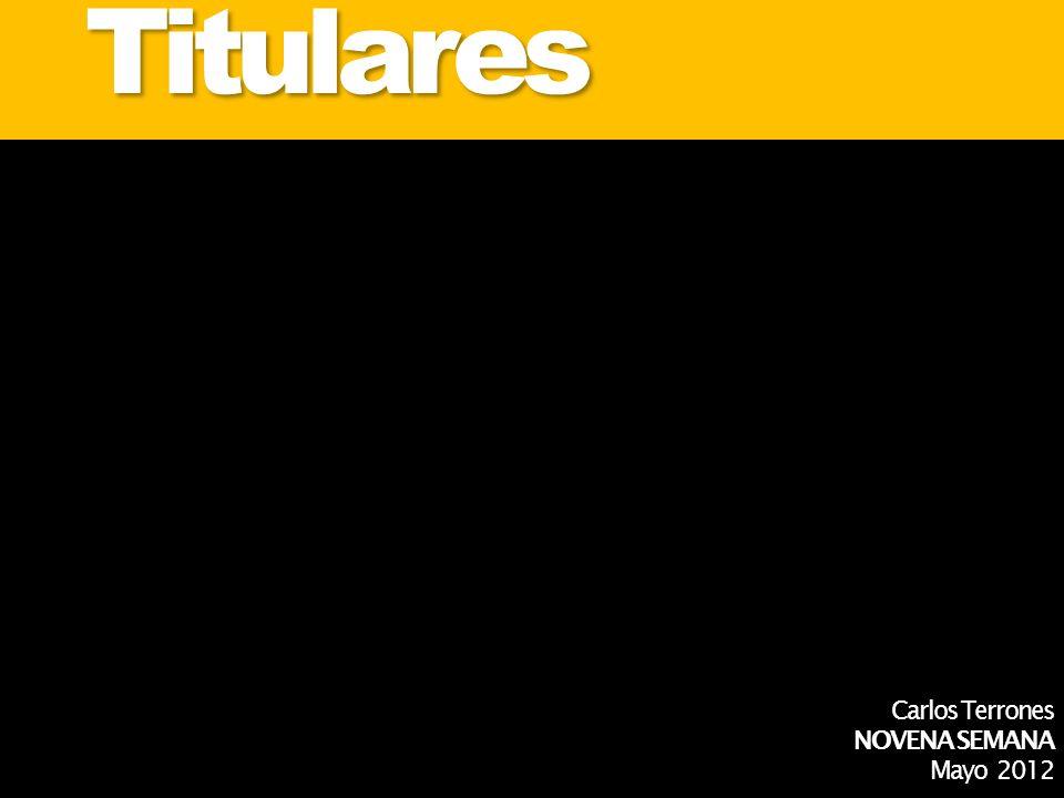 Titulares Carlos Terrones NOVENA SEMANA Mayo 2012