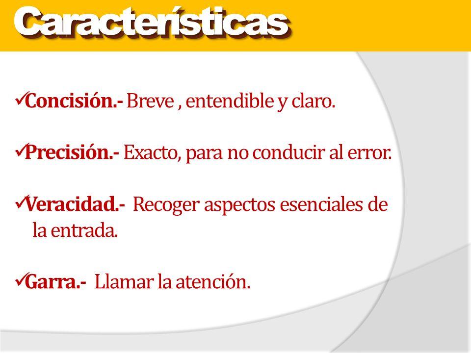 Características Características Concisión.- Breve, entendible y claro. Precisión.- Exacto, para no conducir al error. Veracidad.- Recoger aspectos ese