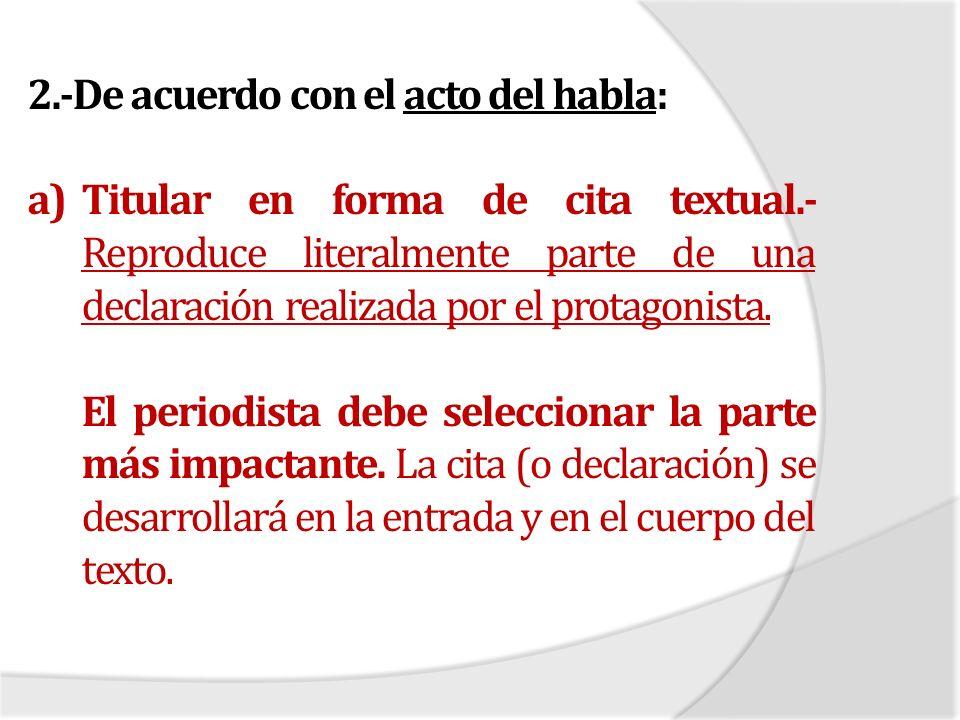 2.-De acuerdo con el acto del habla: a)Titular en forma de cita textual.- Reproduce literalmente parte de una declaración realizada por el protagonist