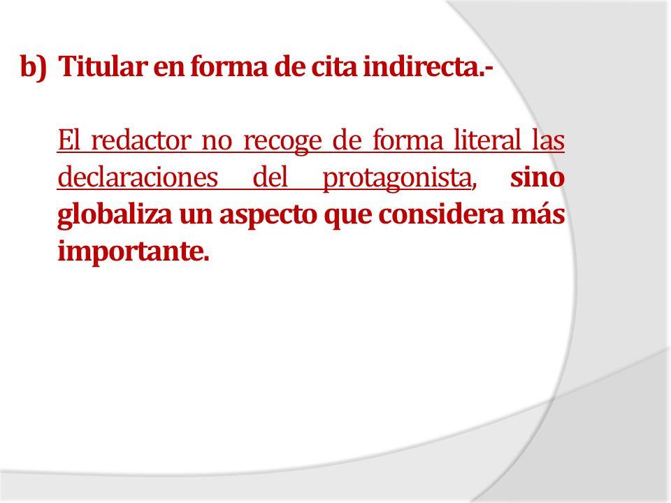 b) Titular en forma de cita indirecta.- El redactor no recoge de forma literal las declaraciones del protagonista, sino globaliza un aspecto que consi