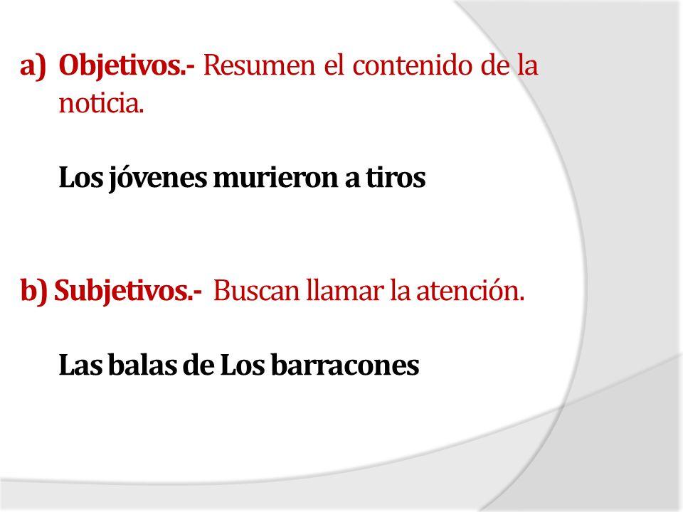 a)Objetivos.- Resumen el contenido de la noticia. Los jóvenes murieron a tiros b) Subjetivos.- Buscan llamar la atención. Las balas de Los barracones