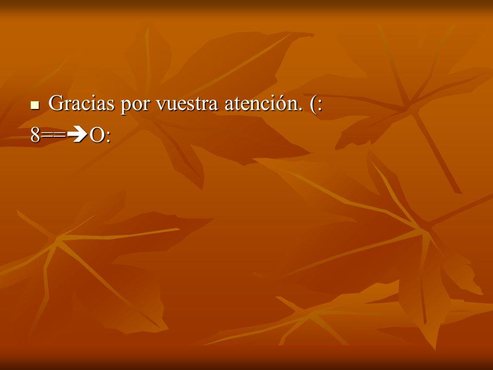 Gracias por vuestra atención. (: Gracias por vuestra atención. (: 8== O:
