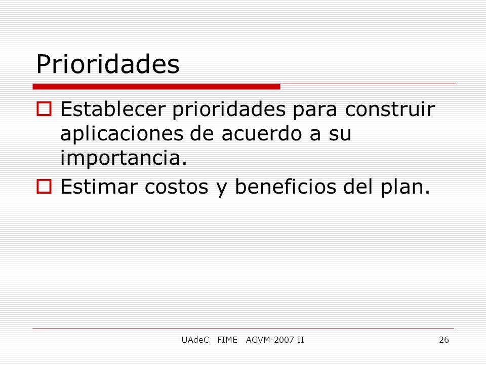 UAdeC FIME AGVM-2007 II26 Prioridades Establecer prioridades para construir aplicaciones de acuerdo a su importancia. Estimar costos y beneficios del