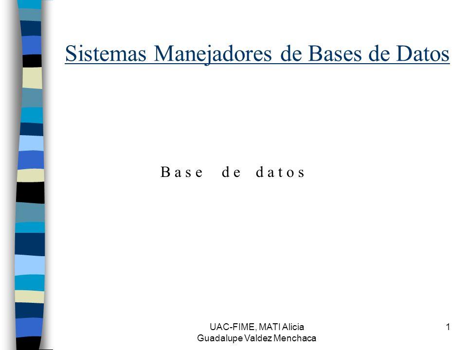UAC-FIME, MATI Alicia Guadalupe Valdez Menchaca 1 Sistemas Manejadores de Bases de Datos B a s e d e d a t o s
