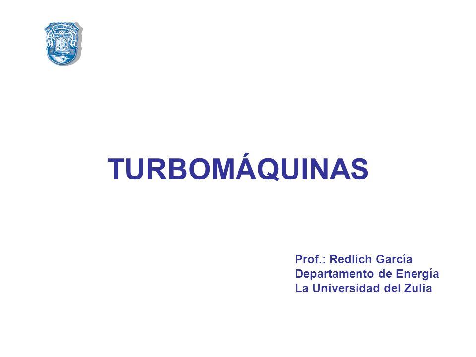 TURBOMÁQUINAS Prof.: Redlich García Departamento de Energía La Universidad del Zulia