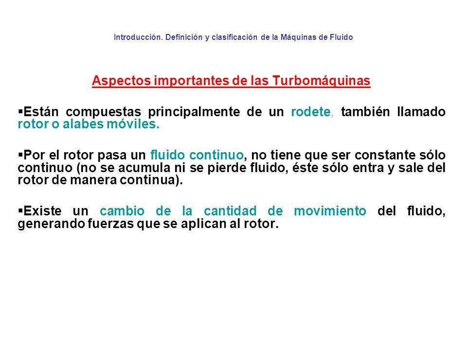 Introducción. Definición y clasificación de la Máquinas de Fluido Aspectos importantes de las Turbomáquinas Están compuestas principalmente de un rode