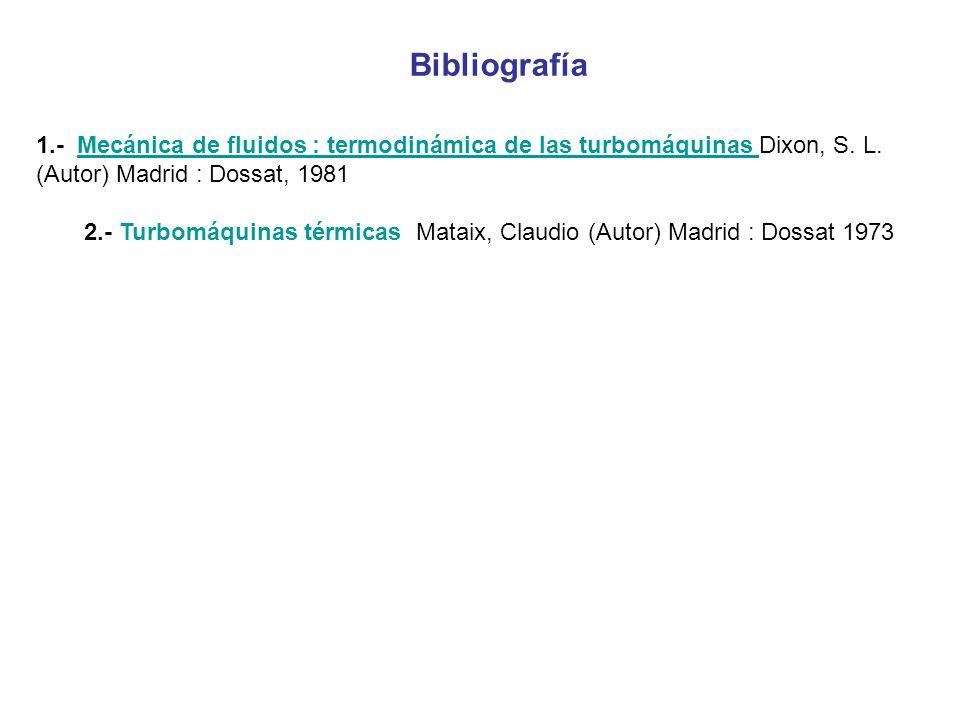 Bibliografía 1.- Mecánica de fluidos : termodinámica de las turbomáquinas Dixon, S. L. (Autor) Madrid : Dossat, 1981 Mecánica de fluidos : termodinámi