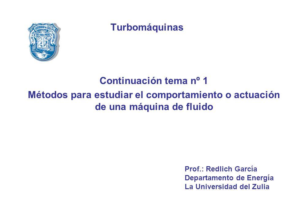 Turbomáquinas Continuación tema nº 1 Métodos para estudiar el comportamiento o actuación de una máquina de fluido Prof.: Redlich García Departamento d