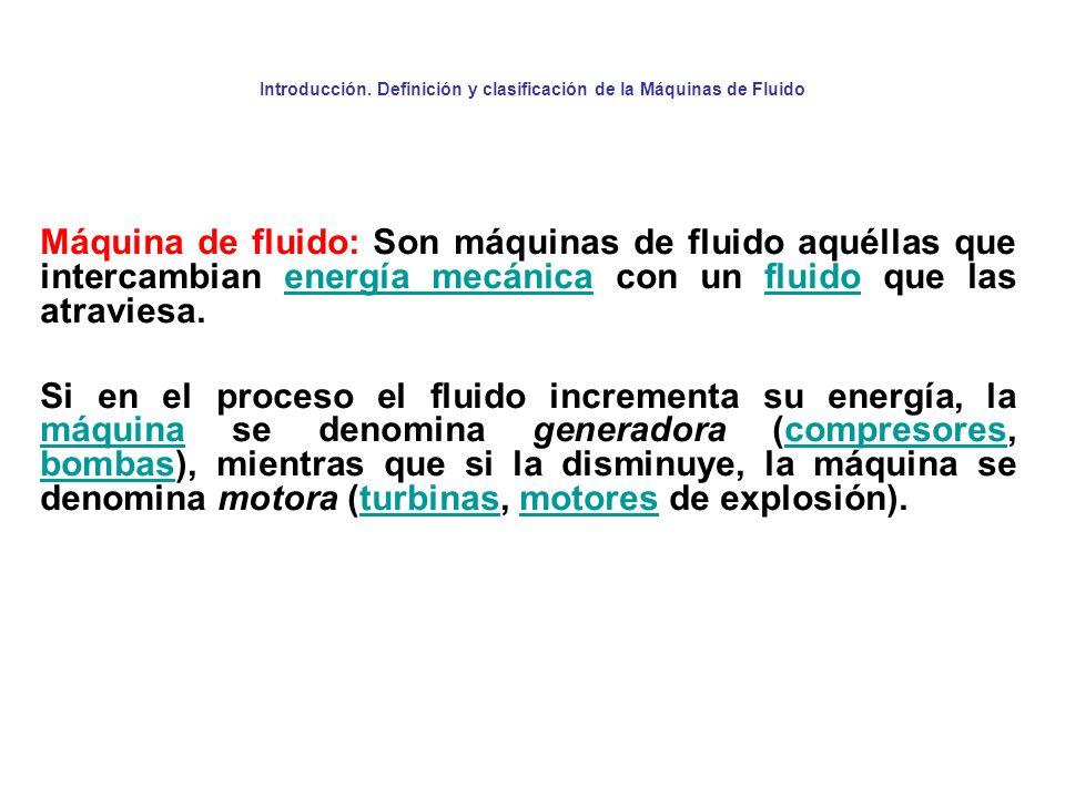 Introducción. Definición y clasificación de la Máquinas de Fluido Máquina de fluido: Son máquinas de fluido aquéllas que intercambian energía mecánica